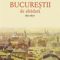 Bucurestii de altadata Vol. I - 1871-1877 | Constantin Bacalbasa, Humanitas