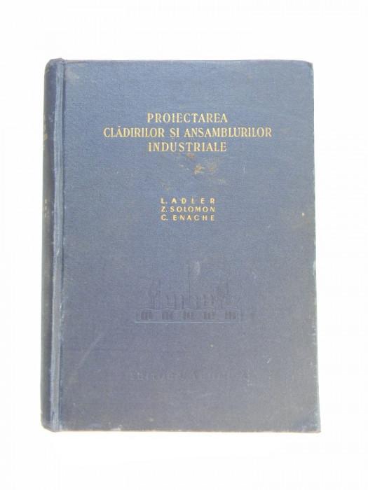 PROIECTAREA CLADIRILOR SI ANSAMBLURILOR INDUSTRIALE - L. ADLER, SOLOMON, ENACHE