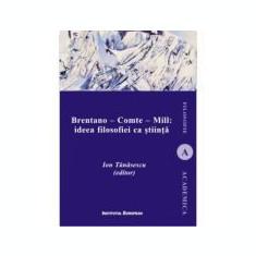 Brentano - Comte - Mill: ideea filosofiei ca stiinta - Ion Tanasescu