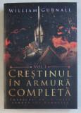 CRESTINUL IN ARMURA COMPLETA , IMBRACATI - VA CU TOATA ARMURA LUI DUMNEZEU , VOLUMUL I de WILLIAM GURNALL , 2018
