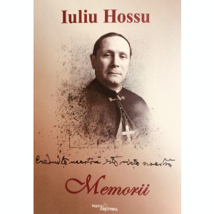 """Iuliu HOSSU. """"Credința noastră este viața noastră."""" Memorii"""
