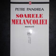 PETRE PANDREA - SOARELE MELANCOLIEI. MEMORII