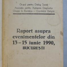 RAPORT ASUPRA EVENIMENTELOR DIN 13 - 15 IUNIE 1990 , BUCURESTI de GDS si APADOR - CH , 1990