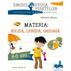 Materia. Solida, Lichida, Gazoasa. Seria `Enciclopedia Picilor` - Adrienne Mason