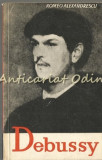 Claude Debussy. Viata Si Opera - Romeo Alexandrescu - Tiraj: 5120 Exemplare