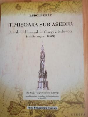 Rudolf Graf - TIMISOARA SUB ASEDIU. JURNALUL FELDMARESALULUI RUKAWINA 1849 Banat foto