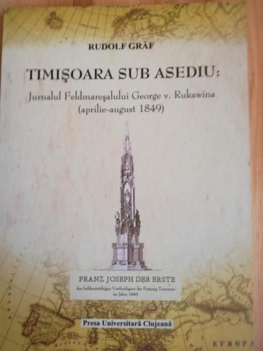 Rudolf Graf - TIMISOARA SUB ASEDIU. JURNALUL FELDMARESALULUI RUKAWINA 1849 Banat