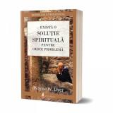 Exista o solutie spirituala pentru orice problema | Wayne W. Dyer
