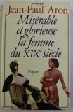 MISERABLE ET GLORIEUSE LA FEMME DU XIX SIECLE par JEAN PAUL ARON , 1980
