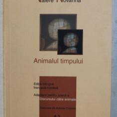 ANIMALUL TIMPULUI de VALERE NOVARINA , EDITIE BILINGVA ROMANA - FRANCEZA , 2006