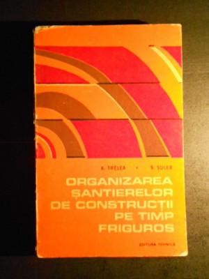 A. TRELEA, S. SULER - ORGANIZAREA SANTIERELOR DE CONSTRUCTII PE TIMP FRIGUROS foto