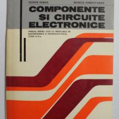 COMPONENTE SI CIRCUITE ELECTRONICE , CLASA A XI - A de TEODOR DANILA , MONICA IONESCU - VAIDA , 1980