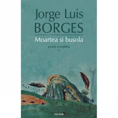 MOARTEA SI BUSOLA. PROZA COMPLETA 1 - JORGE LUIS BORGES foto