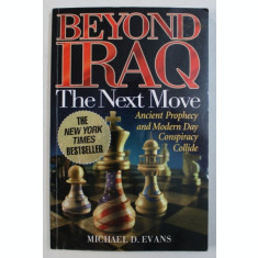 BEYOND IRAQ - THE NEXT MOVE - ANCIENT PROPHECY AND MODERN DAY CONSPIRACY COLLIDE by MICHAEL D . EVANS , 2003