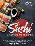 Sushi Cookbook for Beginners: Tasty and Traditional Recipes to Make your Favourite Japanese Sushi and Sashimi at Home with a Step-by-Step Process
