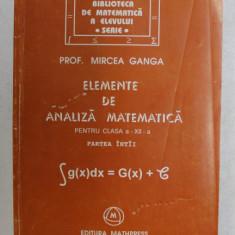 ELEMENTE DE ANALIZA MATEMATICA PENTRU CLASA A XII - A , PARTEA INTAI de MIRCEA GANGA , 1998