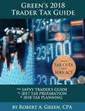 Green's 2018 Trader Tax Guide: The Savvy Trader's Guide to 2017 Tax Preparation & 2018 Tax Planning with Tax Cuts and Jobs ACT