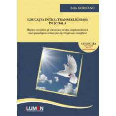 Educatia inter/transreligioasa in scoala – Repere teoretice si metodice pentru implementarea unei paradigme educationale religioase complexe - Felix G