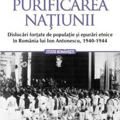 Purificarea naţiunii. Dislocări forţate de populaţie şi epurări etnice în România lui Ion Antonescu, 1940-1944