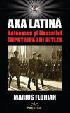 Axa Latina. Antonescu si Mussolini impotriva lui Hitler, Marius Florian