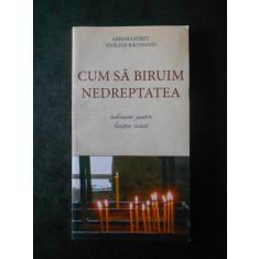 ARHIMANDRIT VASILIOS BACOIANIS - CUM SA BIRUIM NEDREPTATEA