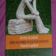 Neven Sesardic - Cand ratiunea pleaca in vacanta Filozofii in politica