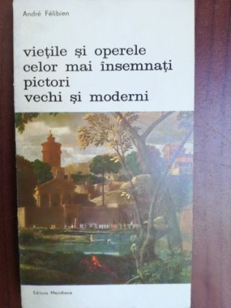 Vietile si operele celor mai insemnati pictori vechi si moderni- Andre Felibien