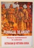 PUMNALUL DE ARGINT - PICTURA ROMANEASCA IN COLECTIA OCTAVIAN SI VETURIA GOGA de GHEORGHE ASTILEANU, 2008,