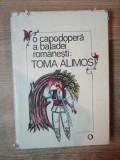 O CAPODOPERA A BALADEI ROMANESTI TOMA ALIMOS de IORDAN DATCU , VIORICA SAVULESCU , Bucuresti 1989 , COPERTA SI SUPRACOPERTA de DONE STAN