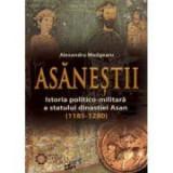 Asanestii. Istoria politico-militara a statului dinastiei Asan (1185-1280) - Alexandru Madgearu