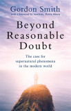 Beyond Reasonable Doubt The case for supernatural phenomena in the modern world, with a foreword by Maria Ahern, a leading barrister