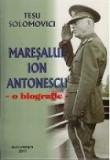 Maresalul Ion Antonescu. O Biografie | Tesu Solomovici
