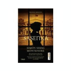 Sasenka - Simon Sebag Montefiore. De la autorul bestsellerurilor Ierusalim si Intr-o noapte de iarna