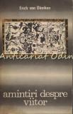 Amintiri Despre Viitor - Erich Von Daniken - Enigme Nedezlegate Ale Trecutului