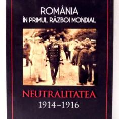 ROMANIA IN PRIMUL RAZBOI MONDIAL, NEUTRALITATEA 1914-1916 de PETRE OTU , 2017