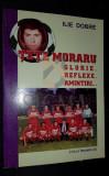 DOBRE ILIE (Dedicatie si Autograf!) - TETE MORARU (Glorie, Reflexie, Amintiri...), 2001, Bucuresti