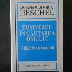 ABRAHAM JOSHUA HESCHEL - DUMNEZEU IN CAUTAREA OMULUI. O FILOZOFIE A IUDAISMULUI
