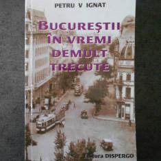 PETRU V IGNAT - BUCURESTI IN VREMI DE DEMULT TRECUTE