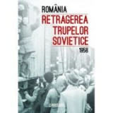 Romania. Retragerea trupelor sovietice (1958) - Ioan Scurtu