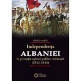 Independenta Albaniei in perceptia opiniei publice romanesti (1912-1914) - Stoica Lascu