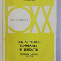 CUM SE PRODUC SCHIMBARILE IN EDUCATIE - CONTRIBUTIE LA STUDIUL INOVATIEI de A . M . HUBERMANN , 1978