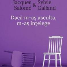 Daca m-as asculta, m-as intelege ed.4 - Jacques Salome, Sylvie Galland