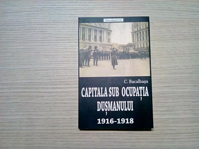 CAPITALA SUB OCUPATIA DUSMANULUI 1916-1918 - C. Bacalbasa - 2018, 255 p.