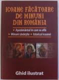 ICOANE FACATOARE DE MINUNI DIN ROMANIA - ASEZAMANTUL IN CARE SE AFLA, MINUNI SAVARSITE , ISTORICUL ICOANEI - GHID ILUSTRAT de LAURENTIU COSMOIU , 2