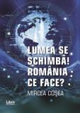 Lumea se schimba! | Mircea Cosea