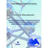 Uniunea Europeana a Federalistilor si promotorii romani ai Europei Unite. Marturie si memorie (1947-1957) | Stefan Delureanu, Paideia