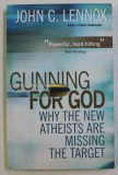 GUNNING FOR GOD , WHY THE NEW ATHEISTS ARE MISSING THE TARGET by JOHN C. LENNOX , 2011