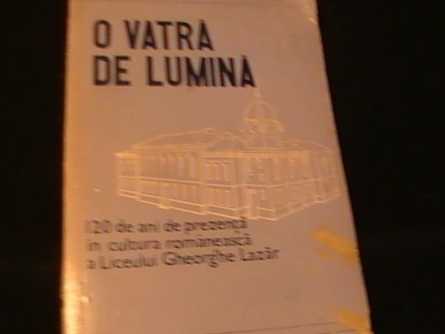 O VATRA DE LUMINA- 120 DE ANI DE PREZENTA IN CULTURA ROMANEASCA A LICEULUI GH.