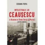 Intelectualii lui Ceausescu si Academia de Stiinte Sociale si Politice (1970-1989) - Cosmin Popa