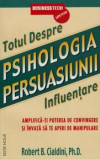 Psihologia persuasiunii - totul despre influentare. Amplifica-ti puterea de convingere si invata sa te aperi de manipulare (editie noua)/Robert B. Cia